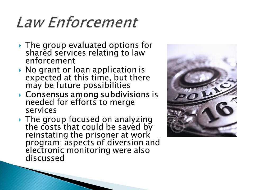 The group evaluated options for shared services relating to law enforcement  No grant or loan application is expected at this time, but there may be future possibilities  Consensus among subdivisions is needed for efforts to merge services  The group focused on analyzing the costs that could be saved by reinstating the prisoner at work program; aspects of diversion and electronic monitoring were also discussed