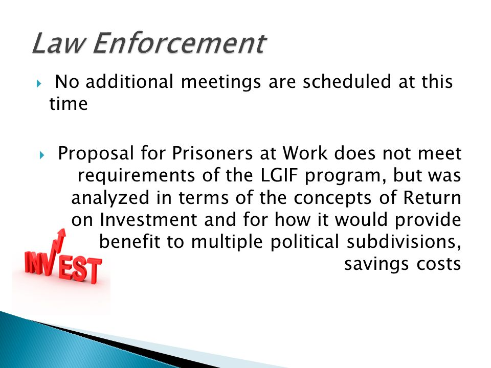  No additional meetings are scheduled at this time  Proposal for Prisoners at Work does not meet requirements of the LGIF program, but was analyzed in terms of the concepts of Return on Investment and for how it would provide benefit to multiple political subdivisions, savings costs