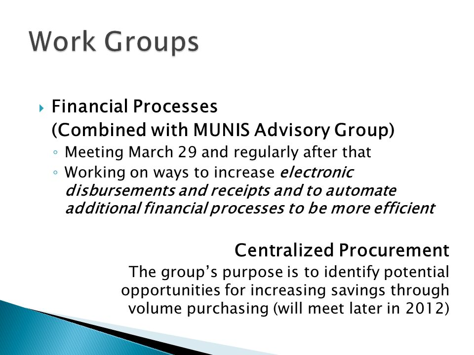  Financial Processes (Combined with MUNIS Advisory Group) ◦ Meeting March 29 and regularly after that ◦ Working on ways to increase electronic disbursements and receipts and to automate additional financial processes to be more efficient Centralized Procurement The group's purpose is to identify potential opportunities for increasing savings through volume purchasing (will meet later in 2012)