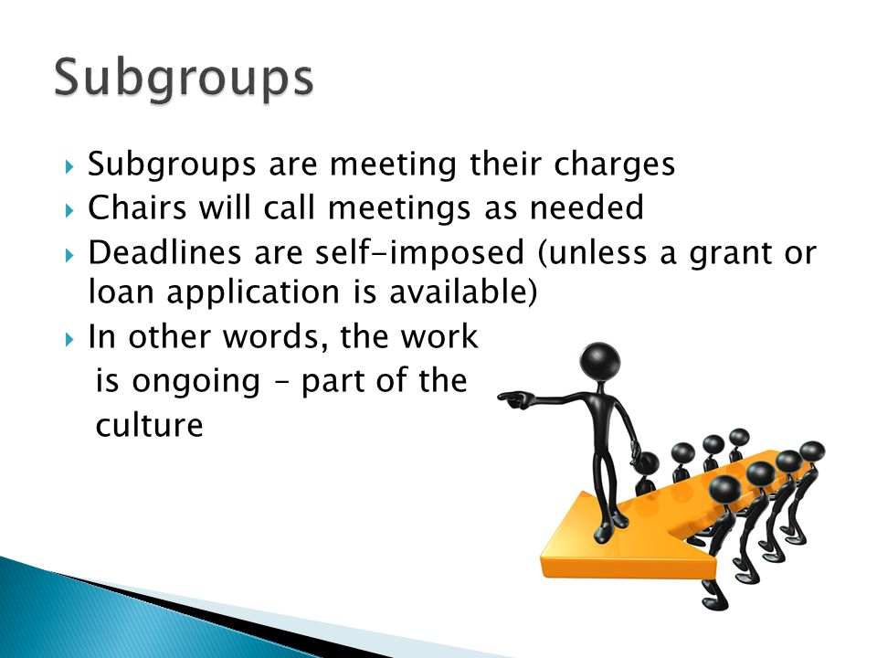  Subgroups are meeting their charges  Chairs will call meetings as needed  Deadlines are self-imposed (unless a grant or loan application is available)  In other words, the work is ongoing – part of the culture