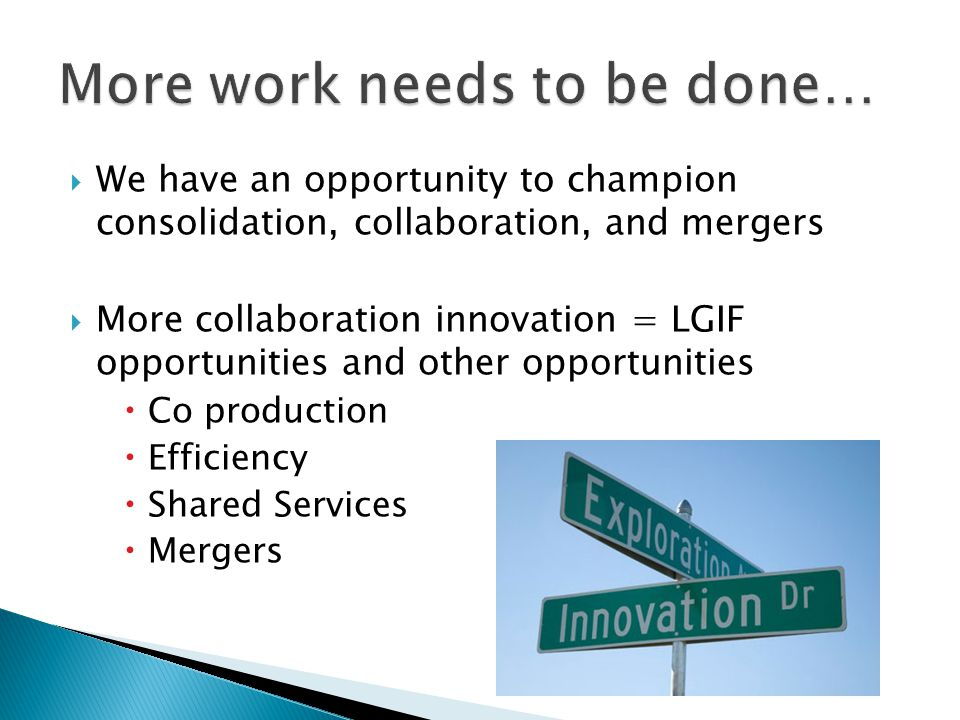  We have an opportunity to champion consolidation, collaboration, and mergers  More collaboration innovation = LGIF opportunities and other opportunities  Co production  Efficiency  Shared Services  Mergers