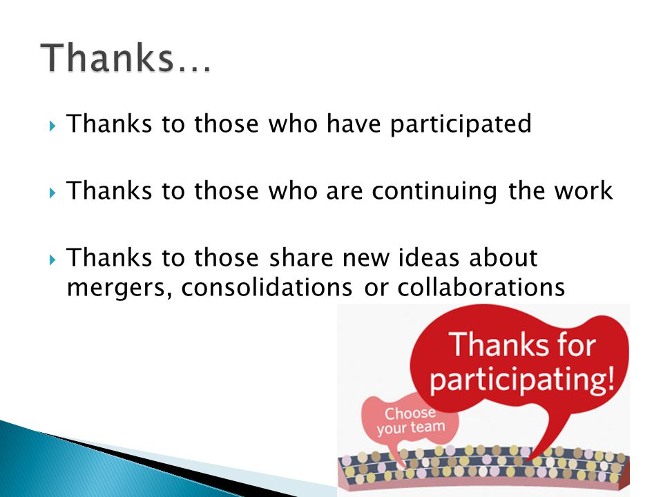  Thanks to those who have participated  Thanks to those who are continuing the work  Thanks to those share new ideas about mergers, consolidations or collaborations