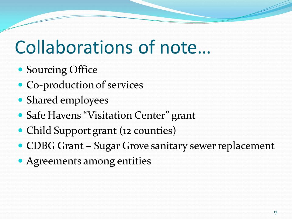 Collaborations of note… Sourcing Office Co-production of services Shared employees Safe Havens Visitation Center grant Child Support grant (12 counties) CDBG Grant – Sugar Grove sanitary sewer replacement Agreements among entities 13