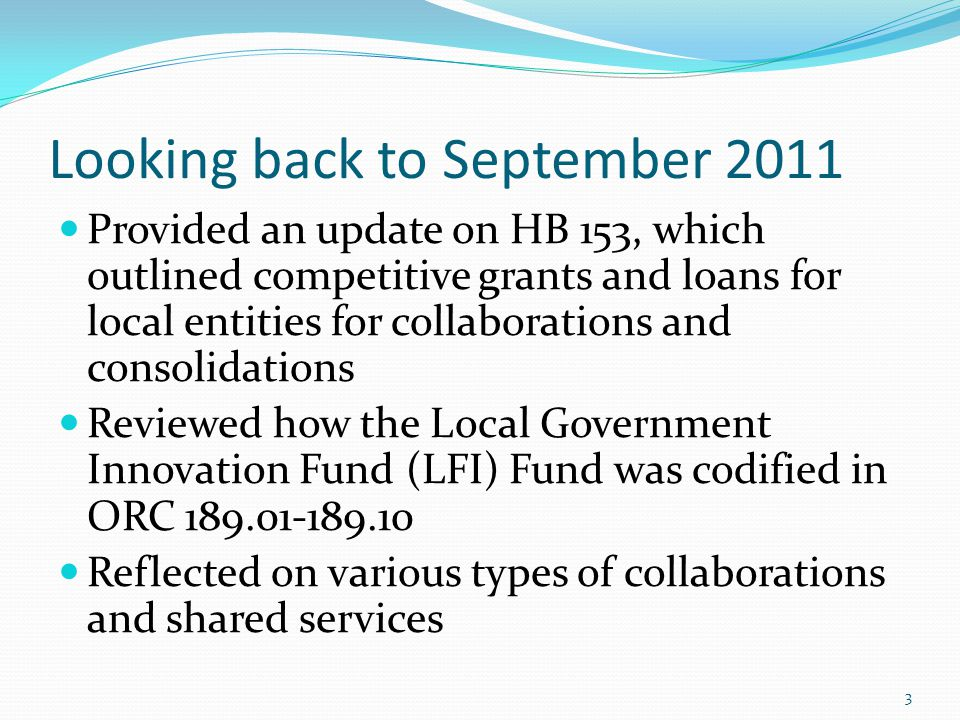 Looking back to September 2011 Provided an update on HB 153, which outlined competitive grants and loans for local entities for collaborations and consolidations Reviewed how the Local Government Innovation Fund (LFI) Fund was codified in ORC 189.01-189.10 Reflected on various types of collaborations and shared services 3