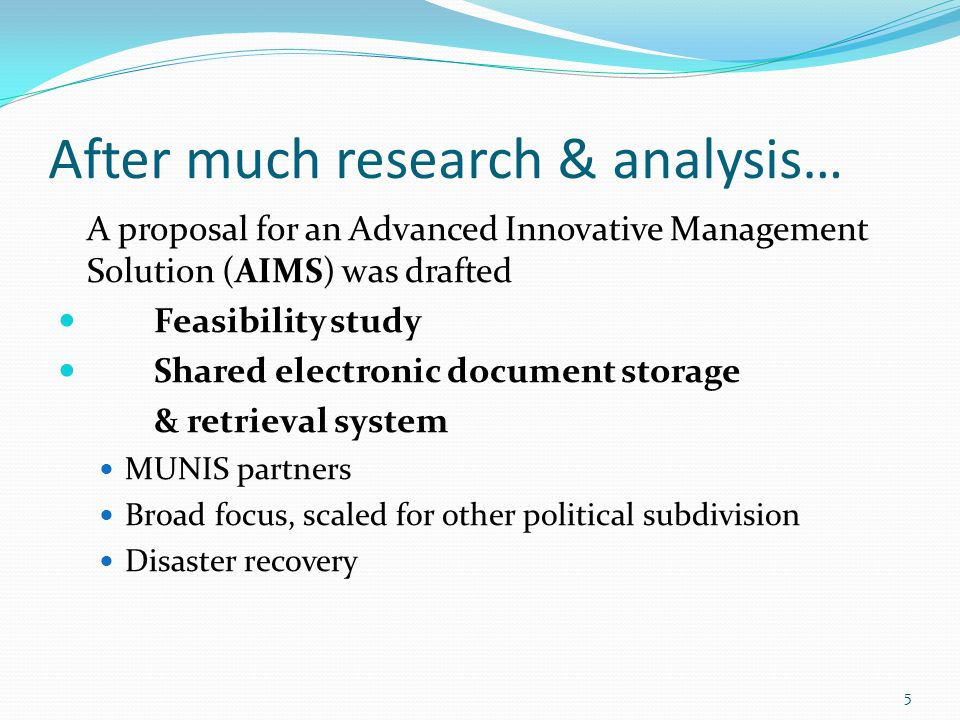 After much research & analysis… A proposal for an Advanced Innovative Management Solution (AIMS) was drafted Feasibility study Shared electronic document storage & retrieval system MUNIS partners Broad focus, scaled for other political subdivision Disaster recovery 5
