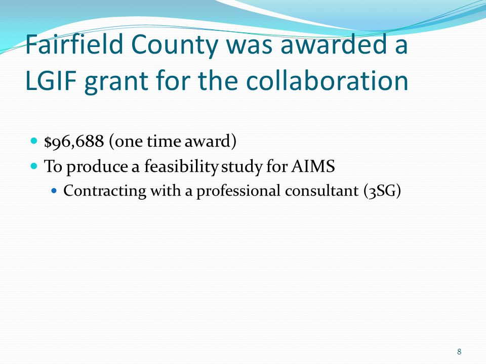 Fairfield County was awarded a LGIF grant for the collaboration $96,688 (one time award) To produce a feasibility study for AIMS Contracting with a professional consultant (3SG) 8