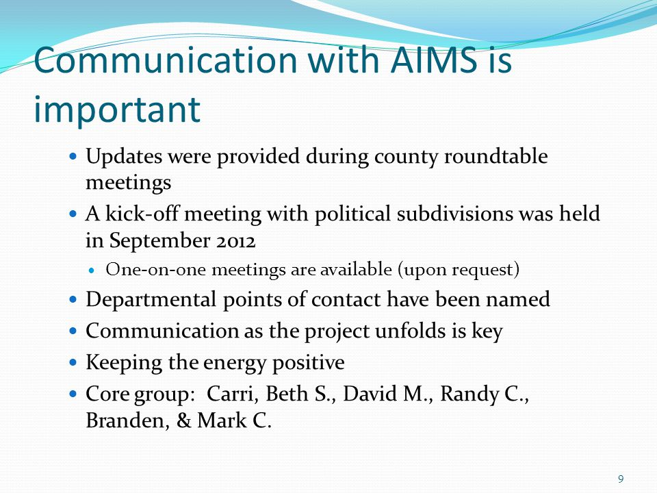 Communication with AIMS is important Updates were provided during county roundtable meetings A kick-off meeting with political subdivisions was held in September 2012 One-on-one meetings are available (upon request) Departmental points of contact have been named Communication as the project unfolds is key Keeping the energy positive Core group: Carri, Beth S., David M., Randy C., Branden, & Mark C.