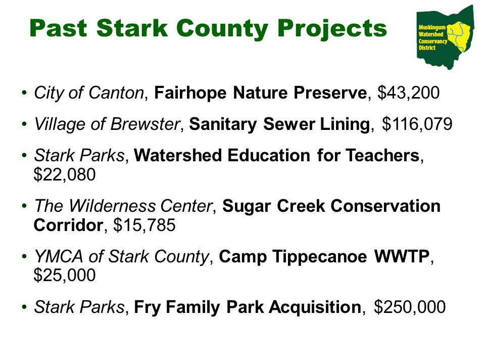 Past Stark County Projects City of Canton, Fairhope Nature Preserve, $43,200 Village of Brewster, Sanitary Sewer Lining, $116,079 Stark Parks, Watershed Education for Teachers, $22,080 The Wilderness Center, Sugar Creek Conservation Corridor, $15,785 YMCA of Stark County, Camp Tippecanoe WWTP, $25,000 Stark Parks, Fry Family Park Acquisition, $250,000