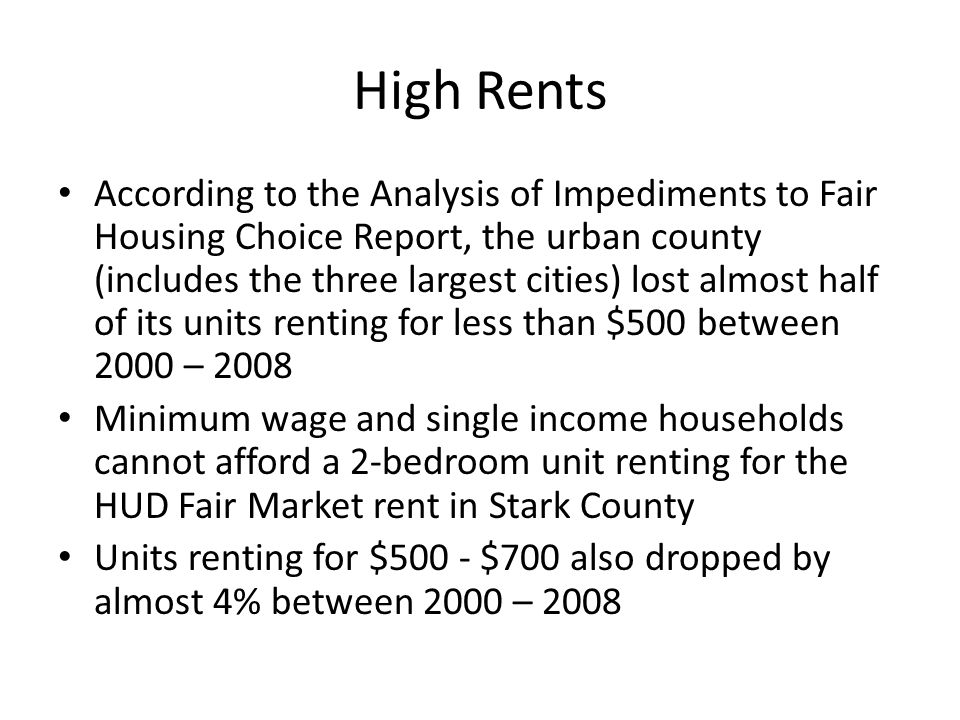High Rents According to the Analysis of Impediments to Fair Housing Choice Report, the urban county (includes the three largest cities) lost almost half of its units renting for less than $500 between 2000 – 2008 Minimum wage and single income households cannot afford a 2-bedroom unit renting for the HUD Fair Market rent in Stark County Units renting for $500 - $700 also dropped by almost 4% between 2000 – 2008