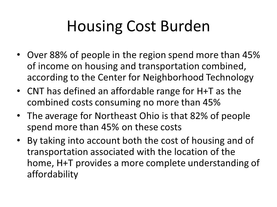 Housing Cost Burden Over 88% of people in the region spend more than 45% of income on housing and transportation combined, according to the Center for Neighborhood Technology CNT has defined an affordable range for H+T as the combined costs consuming no more than 45% The average for Northeast Ohio is that 82% of people spend more than 45% on these costs By taking into account both the cost of housing and of transportation associated with the location of the home, H+T provides a more complete understanding of affordability