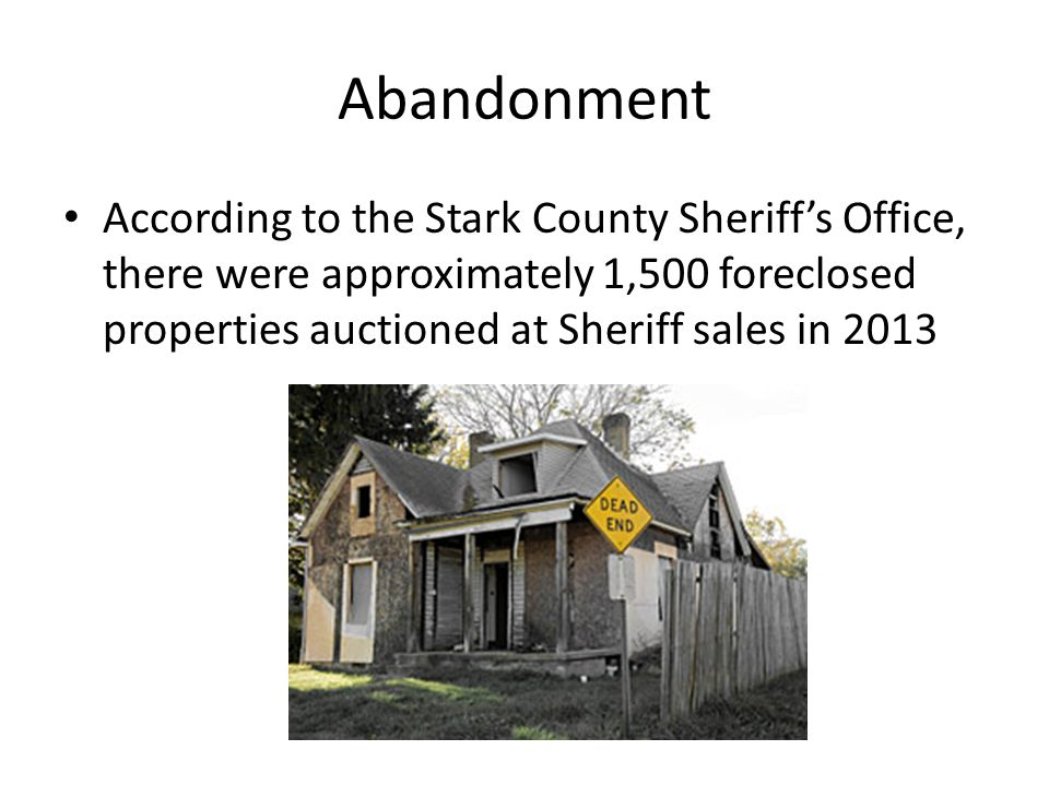 Abandonment According to the Stark County Sheriff's Office, there were approximately 1,500 foreclosed properties auctioned at Sheriff sales in 2013