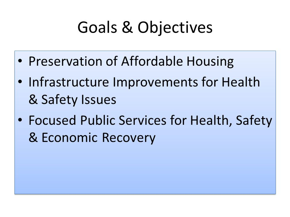 Goals & Objectives Preservation of Affordable Housing Infrastructure Improvements for Health & Safety Issues Focused Public Services for Health, Safety & Economic Recovery Preservation of Affordable Housing Infrastructure Improvements for Health & Safety Issues Focused Public Services for Health, Safety & Economic Recovery
