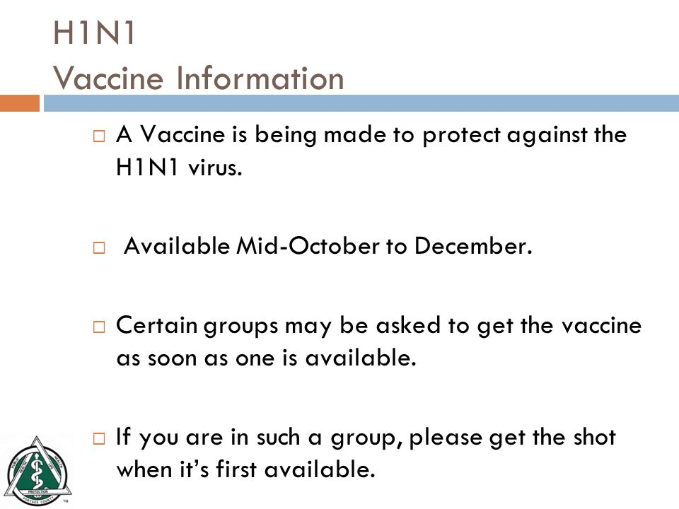 H1N1 Vaccine Information  A Vaccine is being made to protect against the H1N1 virus.