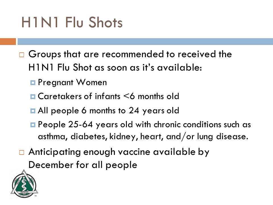 H1N1 Flu Shots  Groups that are recommended to received the H1N1 Flu Shot as soon as it's available:  Pregnant Women  Caretakers of infants <6 months old  All people 6 months to 24 years old  People years old with chronic conditions such as asthma, diabetes, kidney, heart, and/or lung disease.