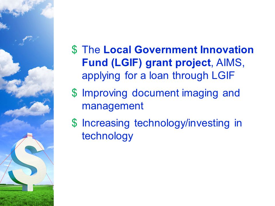 $The Local Government Innovation Fund (LGIF) grant project, AIMS, applying for a loan through LGIF $Improving document imaging and management $Increasing technology/investing in technology