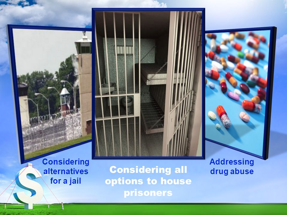 Considering all options to house prisoners Considering alternatives for a jail Addressing drug abuse