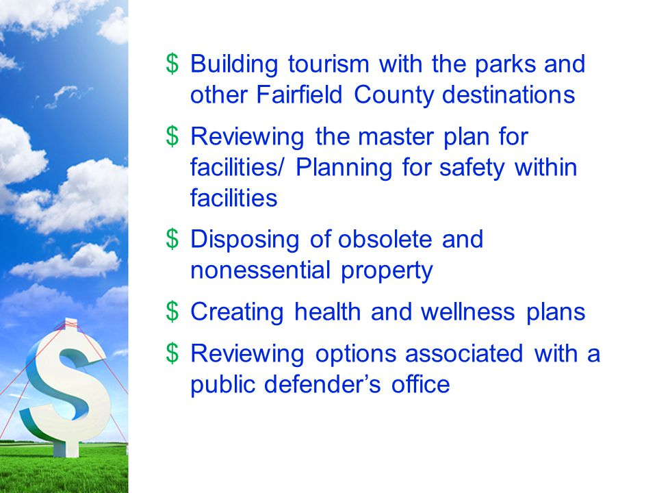 $Building tourism with the parks and other Fairfield County destinations $Reviewing the master plan for facilities/ Planning for safety within facilities $Disposing of obsolete and nonessential property $Creating health and wellness plans $Reviewing options associated with a public defender's office