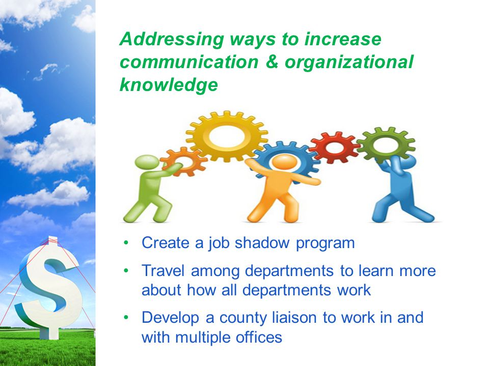 Addressing ways to increase communication & organizational knowledge Create a job shadow program Travel among departments to learn more about how all departments work Develop a county liaison to work in and with multiple offices