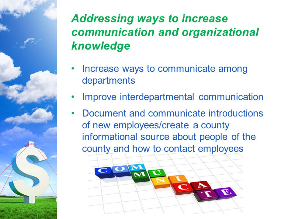 Addressing ways to increase communication and organizational knowledge Increase ways to communicate among departments Improve interdepartmental communication Document and communicate introductions of new employees/create a county informational source about people of the county and how to contact employees