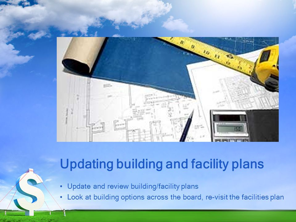 Updating building and facility plans Update and review building/facility plans Look at building options across the board, re-visit the facilities plan
