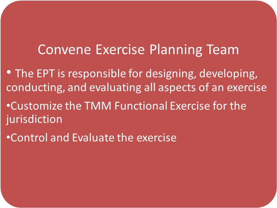 Convene Exercise Planning Team The EPT is responsible for designing, developing, conducting, and evaluating all aspects of an exercise Customize the TMM Functional Exercise for the jurisdiction Control and Evaluate the exercise
