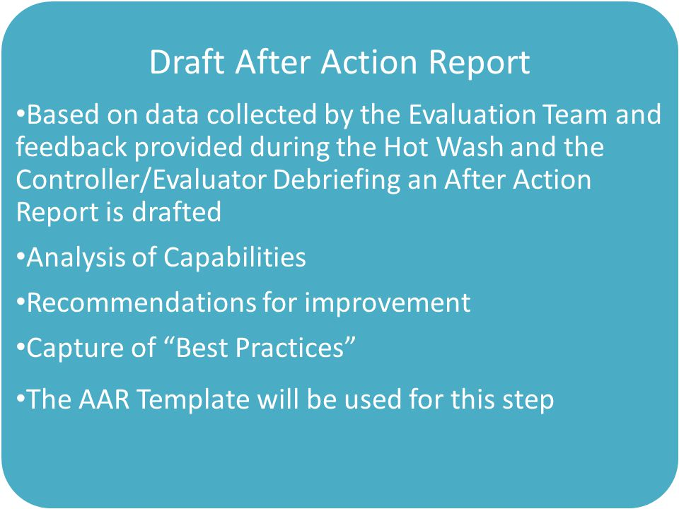 Draft After Action Report Based on data collected by the Evaluation Team and feedback provided during the Hot Wash and the Controller/Evaluator Debriefing an After Action Report is drafted Analysis of Capabilities Recommendations for improvement Capture of Best Practices The AAR Template will be used for this step
