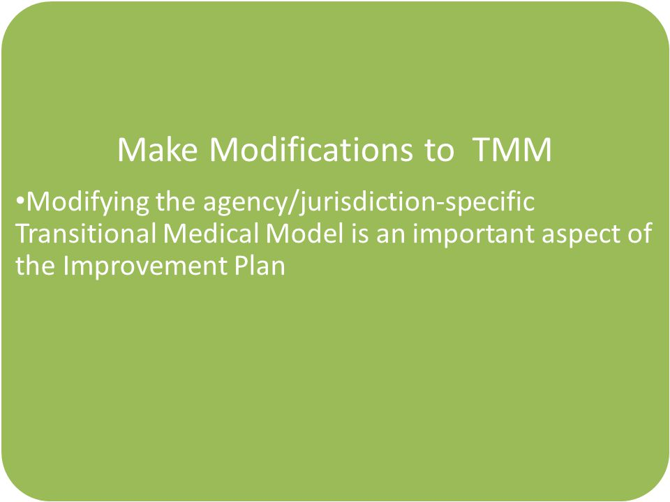 Make Modifications to TMM Modifying the agency/jurisdiction-specific Transitional Medical Model is an important aspect of the Improvement Plan