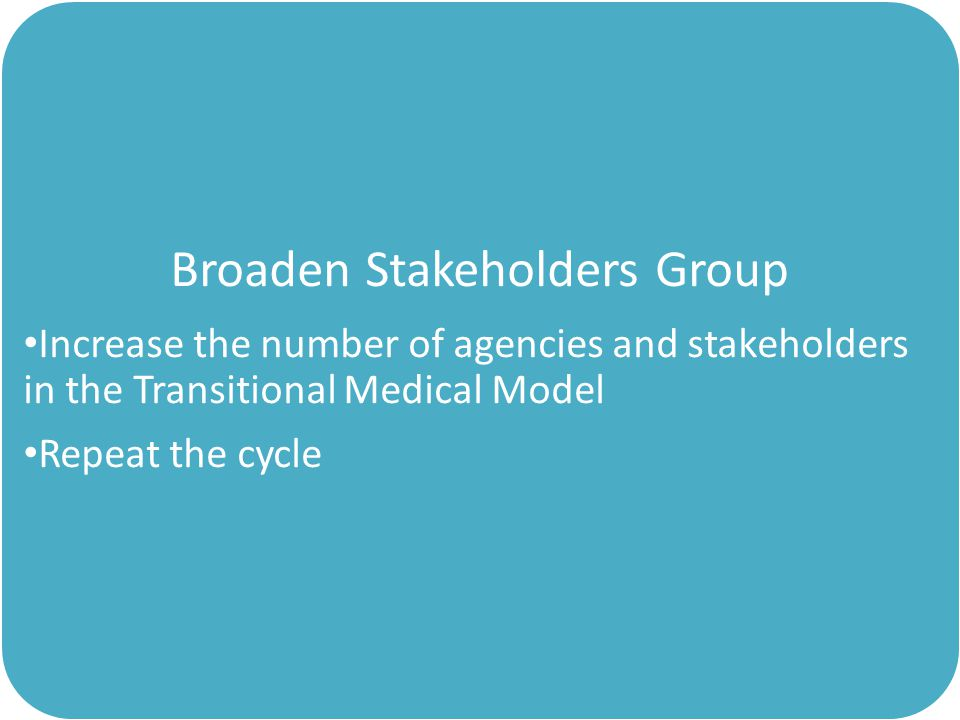 Broaden Stakeholders Group Increase the number of agencies and stakeholders in the Transitional Medical Model Repeat the cycle