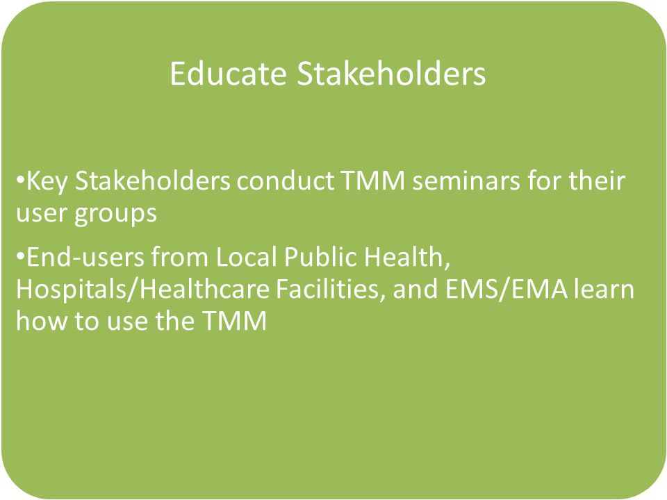 Educate Stakeholders Key Stakeholders conduct TMM seminars for their user groups End-users from Local Public Health, Hospitals/Healthcare Facilities, and EMS/EMA learn how to use the TMM