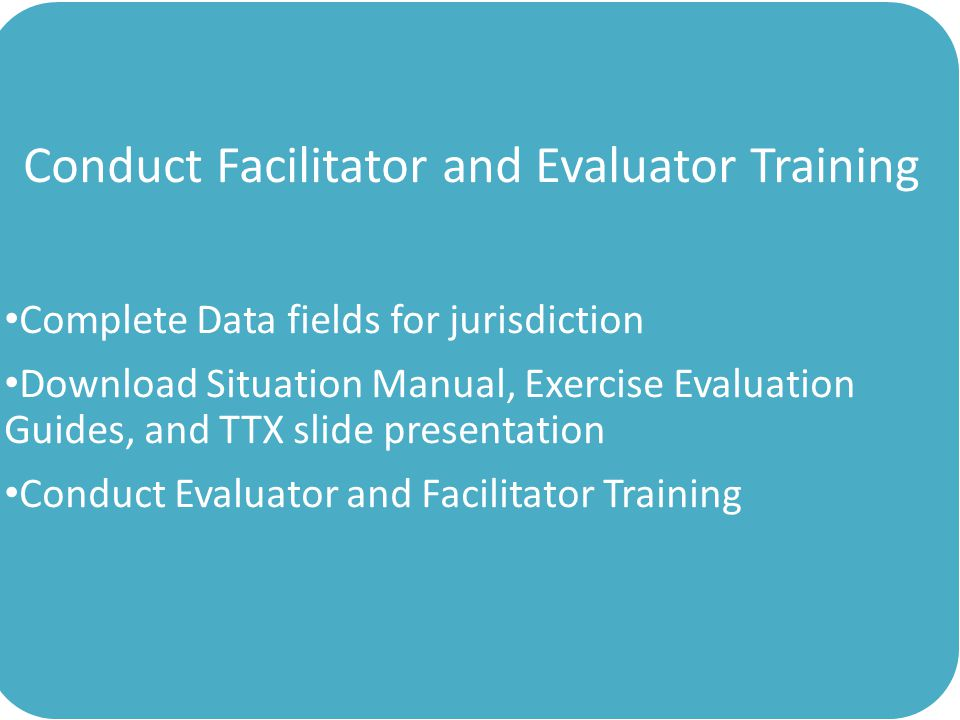 Conduct Facilitator and Evaluator Training Complete Data fields for jurisdiction Download Situation Manual, Exercise Evaluation Guides, and TTX slide presentation Conduct Evaluator and Facilitator Training