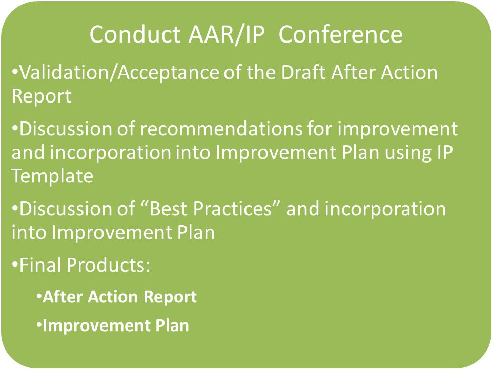 Conduct AAR/IP Conference Validation/Acceptance of the Draft After Action Report Discussion of recommendations for improvement and incorporation into Improvement Plan using IP Template Discussion of Best Practices and incorporation into Improvement Plan Final Products: After Action Report Improvement Plan