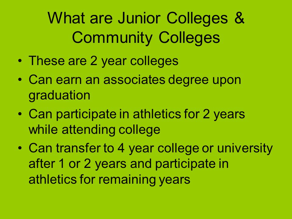 What are Junior Colleges & Community Colleges These are 2 year colleges Can earn an associates degree upon graduation Can participate in athletics for 2 years while attending college Can transfer to 4 year college or university after 1 or 2 years and participate in athletics for remaining years