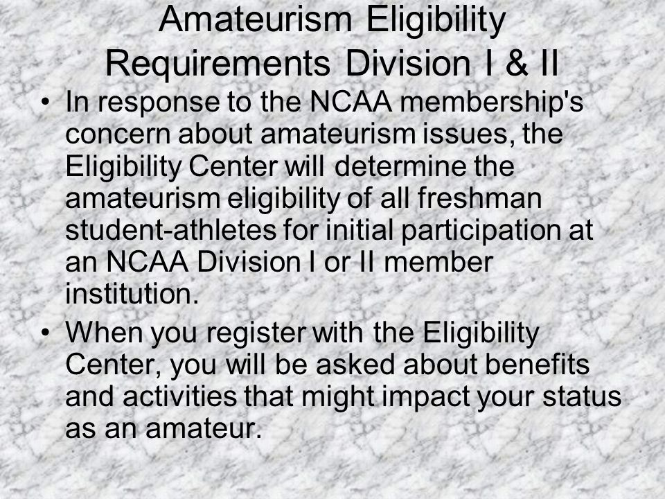 Amateurism Eligibility Requirements Division I & II In response to the NCAA membership s concern about amateurism issues, the Eligibility Center will determine the amateurism eligibility of all freshman student-athletes for initial participation at an NCAA Division I or II member institution.
