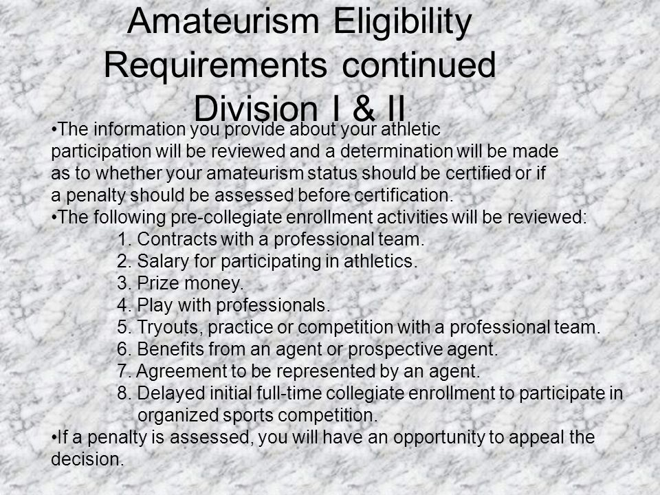 Amateurism Eligibility Requirements continued Division I & II The information you provide about your athletic participation will be reviewed and a determination will be made as to whether your amateurism status should be certified or if a penalty should be assessed before certification.