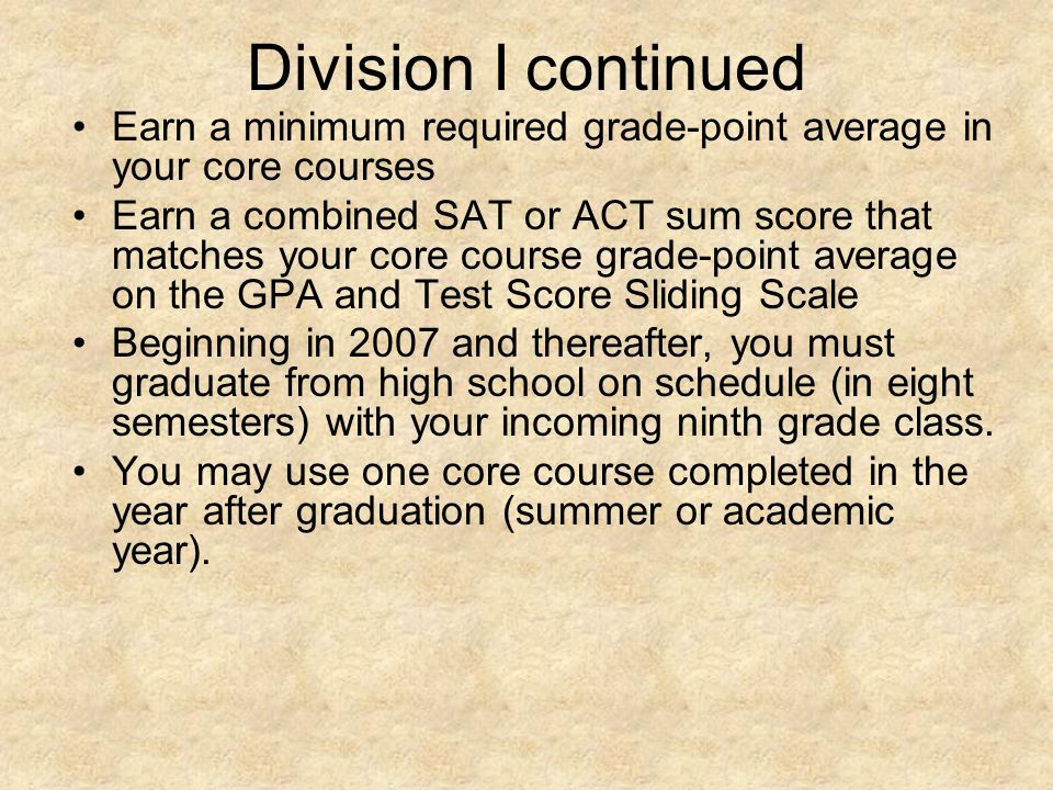 Division I continued Earn a minimum required grade-point average in your core courses Earn a combined SAT or ACT sum score that matches your core course grade-point average on the GPA and Test Score Sliding Scale Beginning in 2007 and thereafter, you must graduate from high school on schedule (in eight semesters) with your incoming ninth grade class.