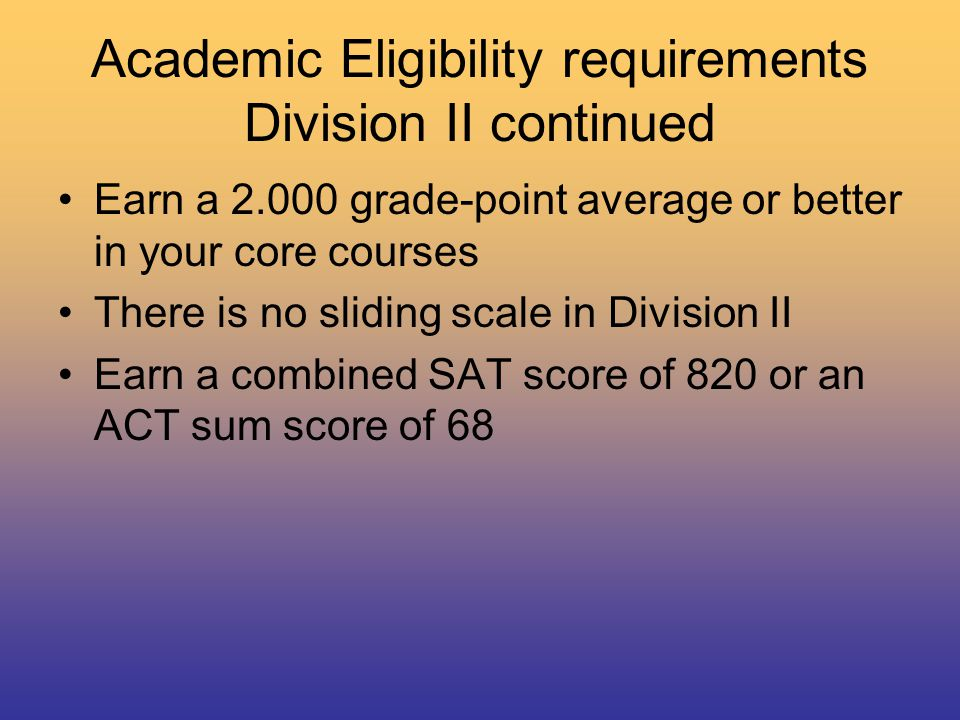 Academic Eligibility requirements Division II continued Earn a 2.000 grade-point average or better in your core courses There is no sliding scale in Division II Earn a combined SAT score of 820 or an ACT sum score of 68
