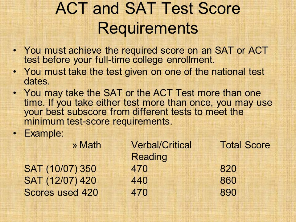 ACT and SAT Test Score Requirements You must achieve the required score on an SAT or ACT test before your full-time college enrollment.
