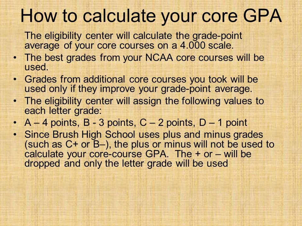 How to calculate your core GPA The eligibility center will calculate the grade-point average of your core courses on a 4.000 scale.