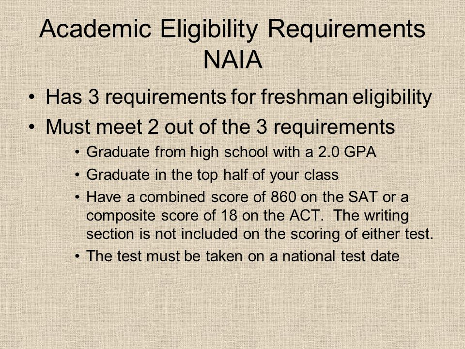 Academic Eligibility Requirements NAIA Has 3 requirements for freshman eligibility Must meet 2 out of the 3 requirements Graduate from high school with a 2.0 GPA Graduate in the top half of your class Have a combined score of 860 on the SAT or a composite score of 18 on the ACT.