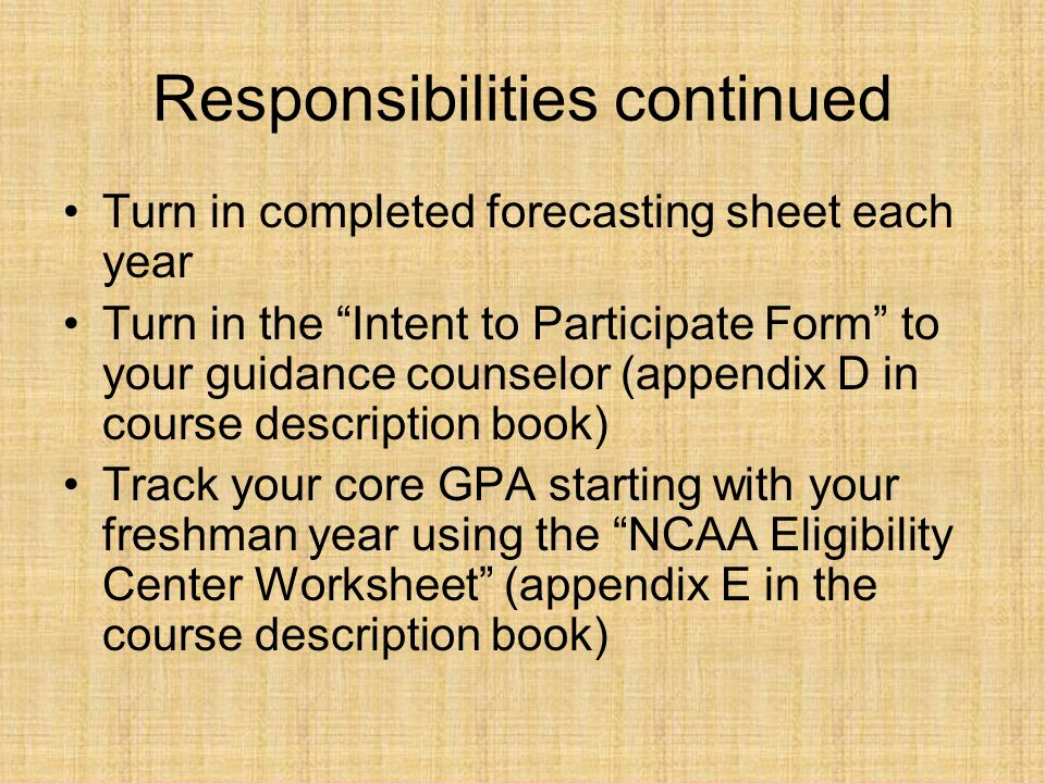 Responsibilities continued Turn in completed forecasting sheet each year Turn in the Intent to Participate Form to your guidance counselor (appendix D in course description book) Track your core GPA starting with your freshman year using the NCAA Eligibility Center Worksheet (appendix E in the course description book)