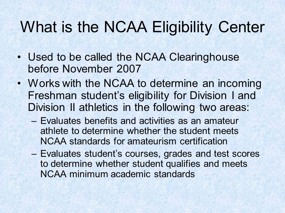What is the NCAA Eligibility Center Used to be called the NCAA Clearinghouse before November 2007 Works with the NCAA to determine an incoming Freshman student's eligibility for Division I and Division II athletics in the following two areas: –Evaluates benefits and activities as an amateur athlete to determine whether the student meets NCAA standards for amateurism certification –Evaluates student's courses, grades and test scores to determine whether student qualifies and meets NCAA minimum academic standards