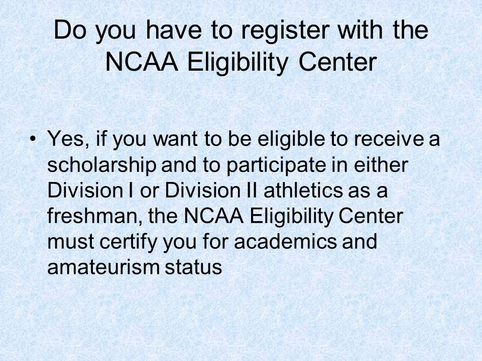 Do you have to register with the NCAA Eligibility Center Yes, if you want to be eligible to receive a scholarship and to participate in either Division I or Division II athletics as a freshman, the NCAA Eligibility Center must certify you for academics and amateurism status