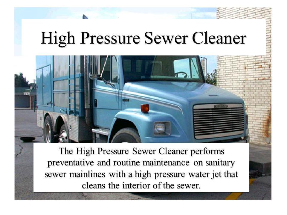 High Pressure Sewer Cleaner The High Pressure Sewer Cleaner performs preventative and routine maintenance on sanitary sewer mainlines with a high pressure water jet that cleans the interior of the sewer.