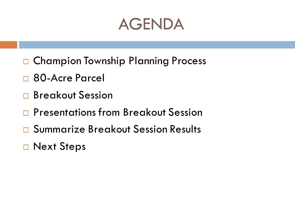 AGENDA  Champion Township Planning Process  80-Acre Parcel  Breakout Session  Presentations from Breakout Session  Summarize Breakout Session Res