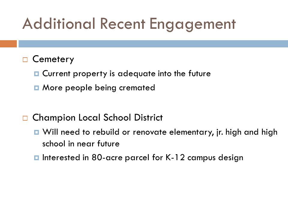 Additional Recent Engagement  Cemetery  Current property is adequate into the future  More people being cremated  Champion Local School District 