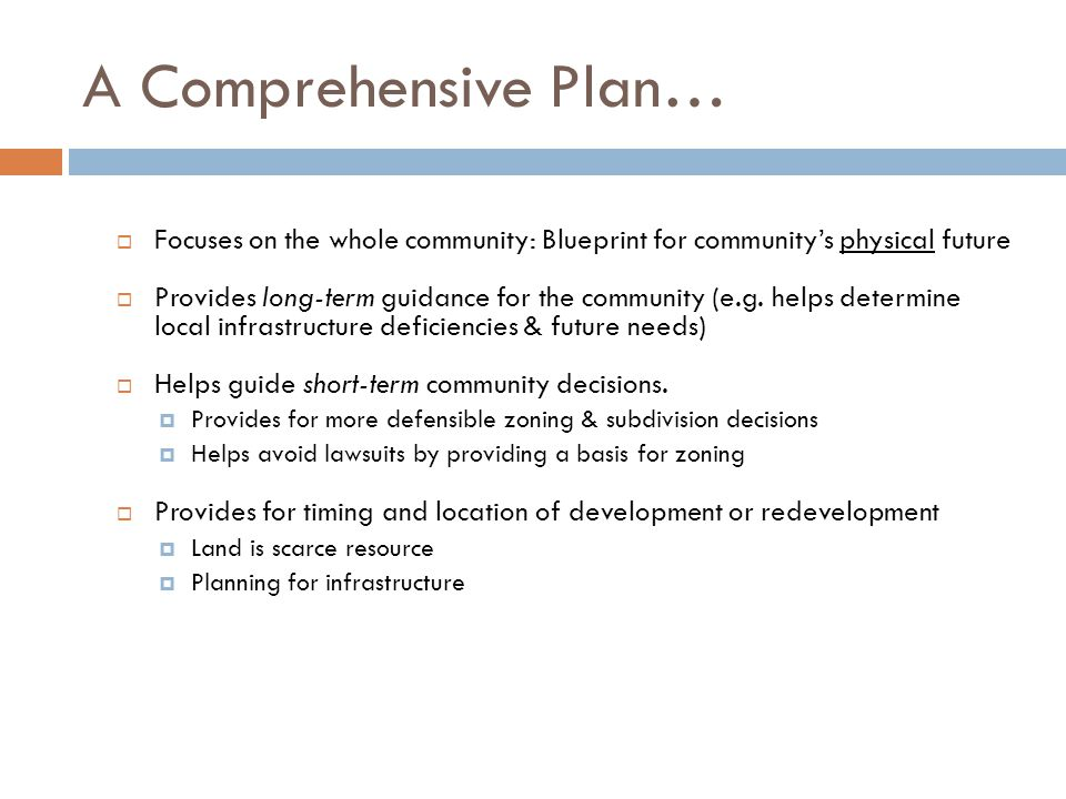 A Comprehensive Plan…  Focuses on the whole community: Blueprint for community's physical future  Provides long-term guidance for the community (e.g