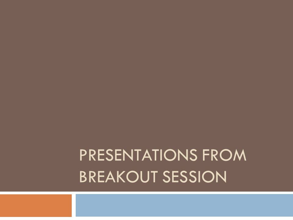 PRESENTATIONS FROM BREAKOUT SESSION
