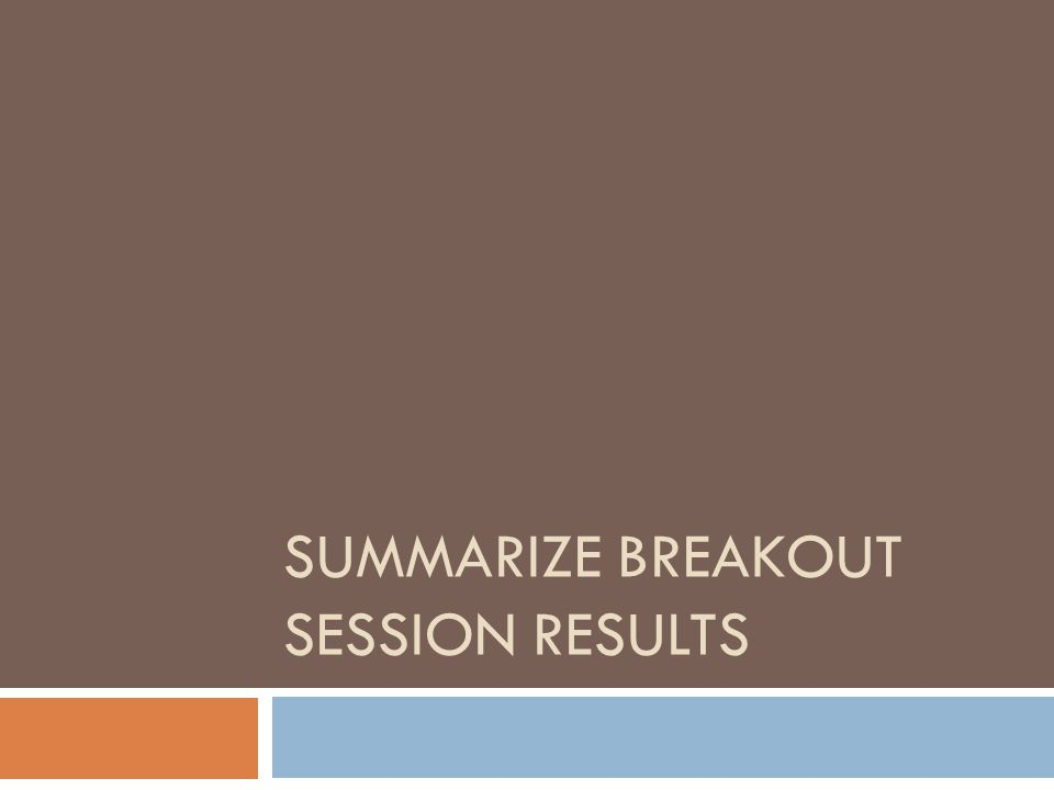 SUMMARIZE BREAKOUT SESSION RESULTS