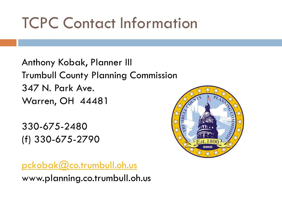 TCPC Contact Information Anthony Kobak, Planner III Trumbull County Planning Commission 347 N. Park Ave. Warren, OH 44481 330-675-2480 (f) 330-675-279