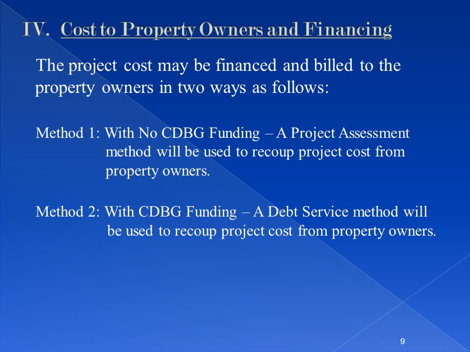 The project cost may be financed and billed to the property owners in two ways as follows: Method 1: With No CDBG Funding – A Project Assessment method will be used to recoup project cost from property owners.